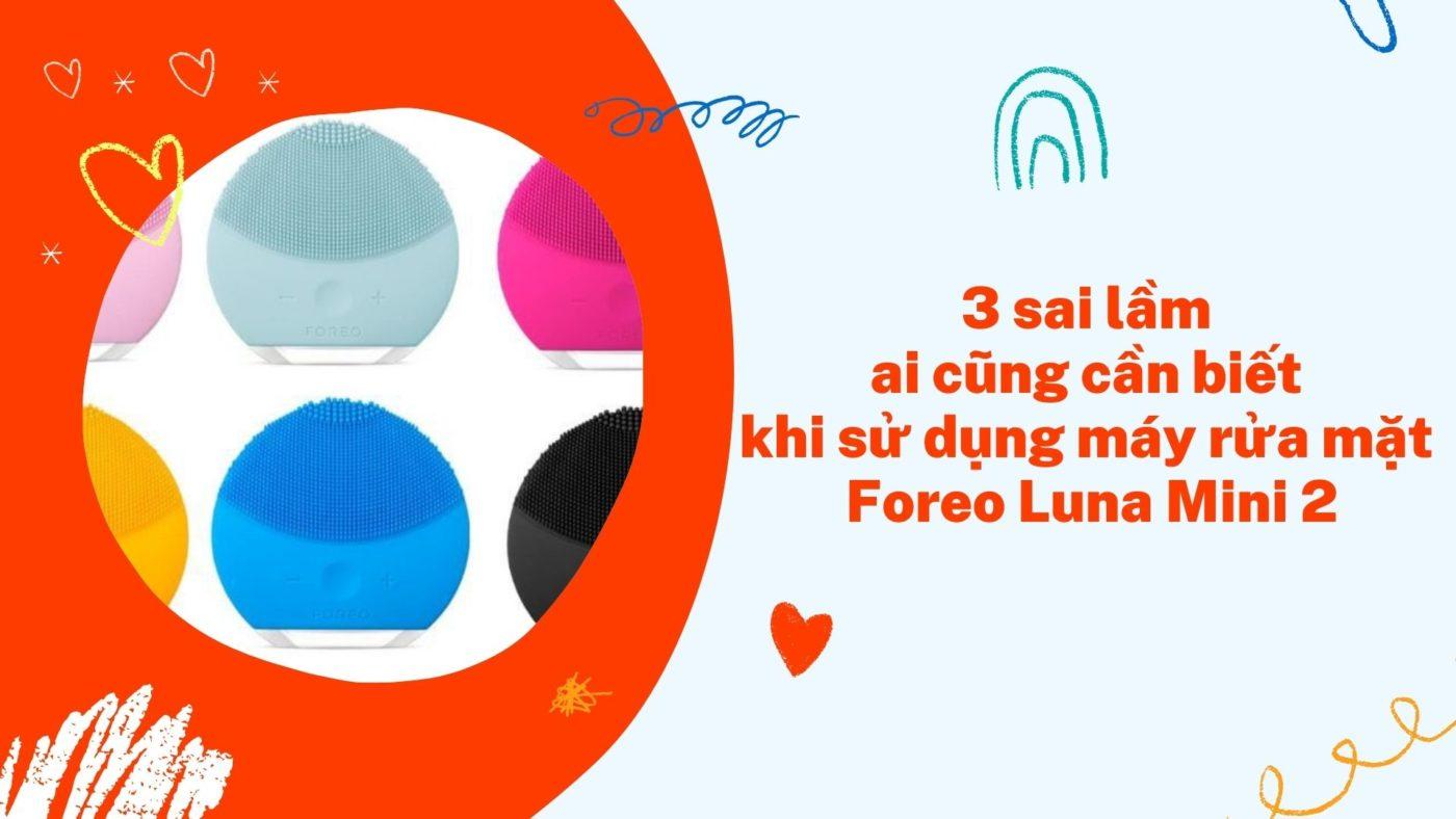3 sai lầm khi sử dụng máy rửa mặt - Foreo luna mini 2