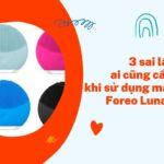 3 Sai lầm phổ biến khi sử dụng máy rửa mặt – Foreo Luna Mini 2