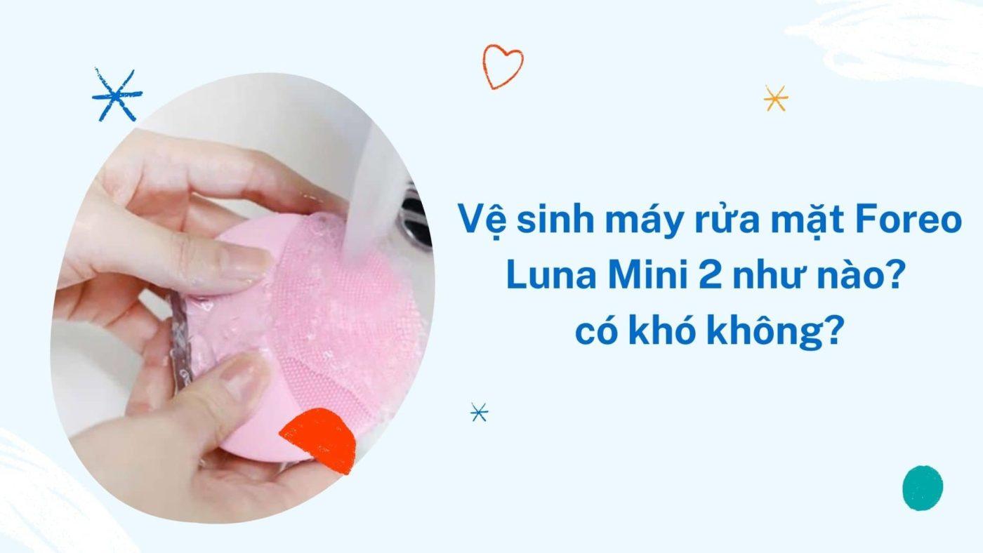 Cách vệ sinh, bảo quản máy rửa ặt foreo luna mini 2